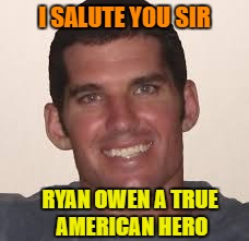 He Gave The Ultimate Sacrifice For His Country ! Never Forget !!! | I SALUTE YOU SIR RYAN OWEN A TRUE AMERICAN HERO | image tagged in ryan owen,navy seals,hero | made w/ Imgflip meme maker