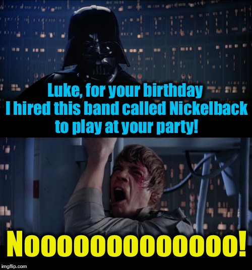 Star Wars Nickelback No | Luke, for your birthday I hired this band called Nickelback to play at your party! Nooooooooooooo! | image tagged in memes,star wars no,evilmandoevil,funny | made w/ Imgflip meme maker