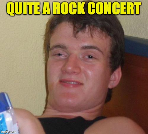 10 Guy Meme | QUITE A ROCK CONCERT | image tagged in memes,10 guy | made w/ Imgflip meme maker