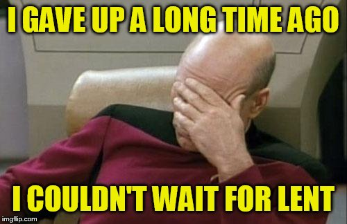 Captain Picard Facepalm Meme | I GAVE UP A LONG TIME AGO I COULDN'T WAIT FOR LENT | image tagged in memes,captain picard facepalm | made w/ Imgflip meme maker