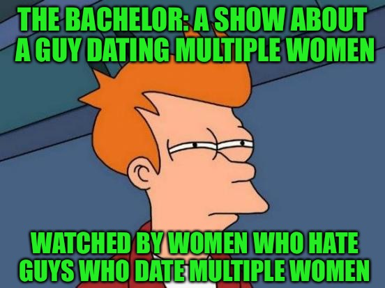 But oh the drama!!! | THE BACHELOR: A SHOW ABOUT A GUY DATING MULTIPLE WOMEN WATCHED BY WOMEN WHO HATE GUYS WHO DATE MULTIPLE WOMEN | image tagged in memes,futurama fry,the bachelor,reality tv,more like garbage tv,draaaaaaaama | made w/ Imgflip meme maker