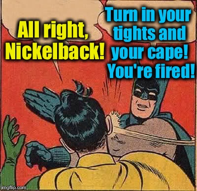 Batman Slapping Robin Meme | All right, Nickelback! Turn in your tights and your cape!  You're fired! | image tagged in memes,batman slapping robin | made w/ Imgflip meme maker