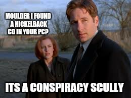 MOULDER I FOUND A NICKELBACK CD IN YOUR PC? ITS A CONSPIRACY SCULLY | made w/ Imgflip meme maker