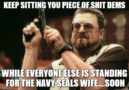 Am I The Only One Around Here Meme | KEEP SITTING YOU PIECE OF SHIT DEMS WHILE EVERYONE ELSE IS STANDING FOR THE NAVY SEALS WIFE....SOON | image tagged in memes,am i the only one around here | made w/ Imgflip meme maker