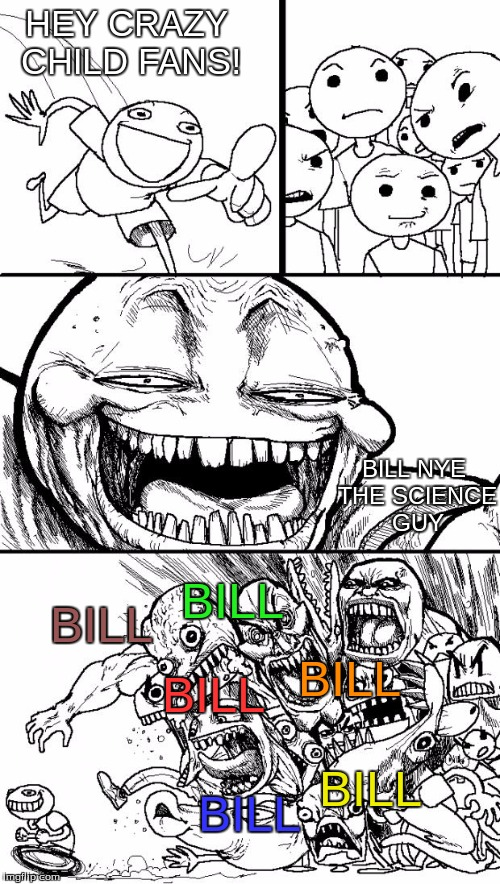 Hey Internet Meme | HEY CRAZY CHILD FANS! BILL BILL NYE THE SCIENCE GUY BILL BILL BILL BILL BILL | image tagged in memes,hey internet,bill nye the science guy | made w/ Imgflip meme maker