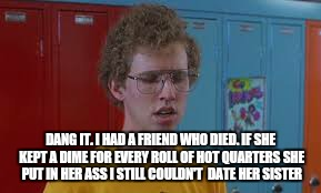 DANG IT. I HAD A FRIEND WHO DIED. IF SHE KEPT A DIME FOR EVERY ROLL OF HOT QUARTERS SHE PUT IN HER ASS I STILL COULDN'T  DATE HER SISTER | made w/ Imgflip meme maker
