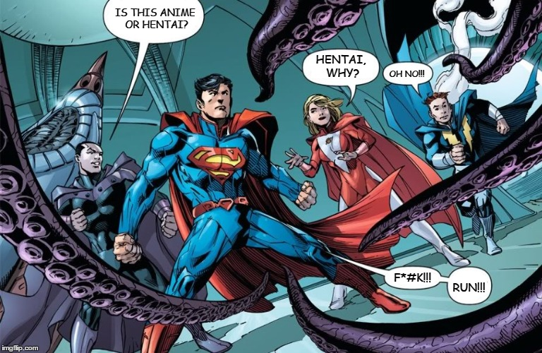 Superman v Hentai Tentacles | IS THIS ANIME OR HENTAI? HENTAI, WHY? OH NO!!! RUN!!! F*#K!!! | image tagged in superman,hentai,tentacles,memes,funny memes,funny because it's true | made w/ Imgflip meme maker