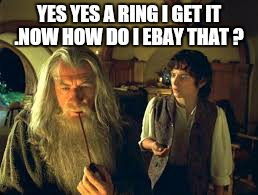 YES YES A RING I GET IT .NOW HOW DO I EBAY THAT ? | made w/ Imgflip meme maker