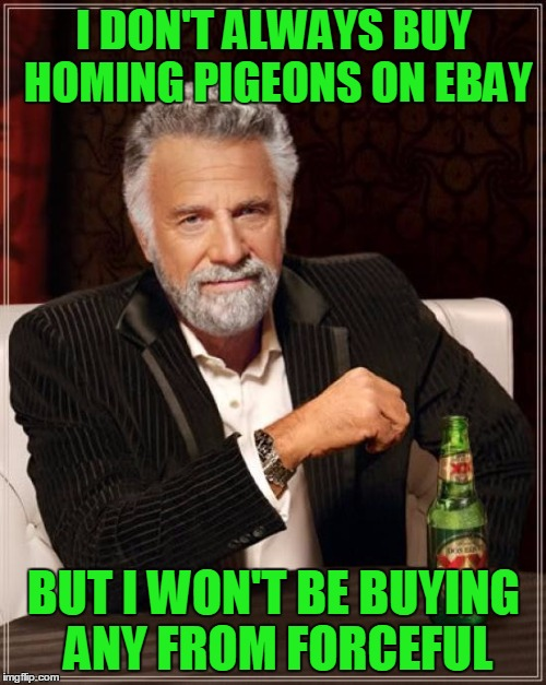 The Most Interesting Man In The World Meme | I DON'T ALWAYS BUY HOMING PIGEONS ON EBAY BUT I WON'T BE BUYING ANY FROM FORCEFUL | image tagged in memes,the most interesting man in the world | made w/ Imgflip meme maker