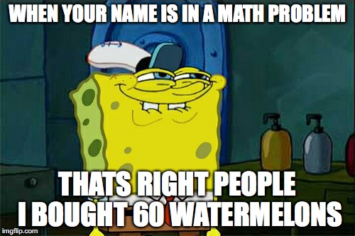 Dont You Squidward Meme | WHEN YOUR NAME IS IN A MATH PROBLEM THATS RIGHT PEOPLE I BOUGHT 60 WATERMELONS | image tagged in memes,dont you squidward | made w/ Imgflip meme maker