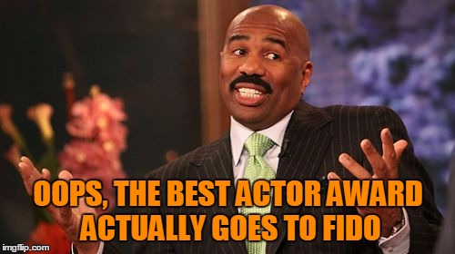 Steve Harvey Meme | OOPS, THE BEST ACTOR AWARD ACTUALLY GOES TO FIDO | image tagged in memes,steve harvey | made w/ Imgflip meme maker