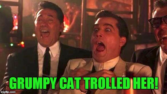 Goodfellas Laughing | GRUMPY CAT TROLLED HER! | image tagged in goodfellas laughing | made w/ Imgflip meme maker
