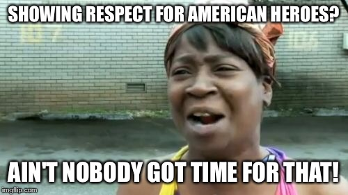 Aint Nobody Got Time For That Meme | SHOWING RESPECT FOR AMERICAN HEROES? AIN'T NOBODY GOT TIME FOR THAT! | image tagged in memes,aint nobody got time for that | made w/ Imgflip meme maker