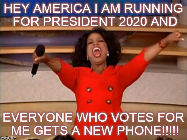 What its been done b4 | HEY AMERICA I AM RUNNING FOR PRESIDENT 2020 AND EVERYONE WHO VOTES FOR ME GETS A NEW PHONE!!!!! | image tagged in memes,oprah you get a,obama phone,presidential race | made w/ Imgflip meme maker