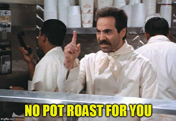 NO POT ROAST FOR YOU | made w/ Imgflip meme maker