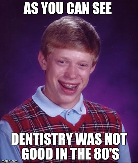 Bad Luck Brian Meme | AS YOU CAN SEE DENTISTRY WAS NOT GOOD IN THE 80'S | image tagged in memes,bad luck brian | made w/ Imgflip meme maker