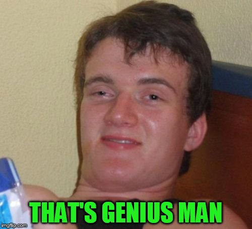 10 Guy Meme | THAT'S GENIUS MAN | image tagged in memes,10 guy | made w/ Imgflip meme maker