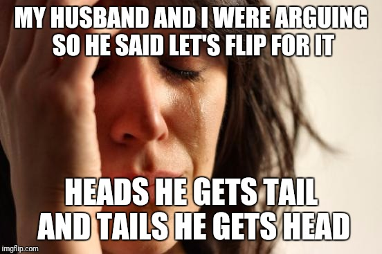 First World Problems Meme | MY HUSBAND AND I WERE ARGUING SO HE SAID LET'S FLIP FOR IT HEADS HE GETS TAIL AND TAILS HE GETS HEAD | image tagged in memes,first world problems | made w/ Imgflip meme maker