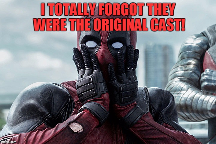 Deadpool - Gasp | I TOTALLY FORGOT THEY WERE THE ORIGINAL CAST! | image tagged in deadpool - gasp | made w/ Imgflip meme maker