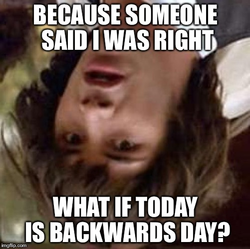 Conspiracy Keanu Meme | BECAUSE SOMEONE SAID I WAS RIGHT WHAT IF TODAY IS BACKWARDS DAY? | image tagged in memes,conspiracy keanu | made w/ Imgflip meme maker