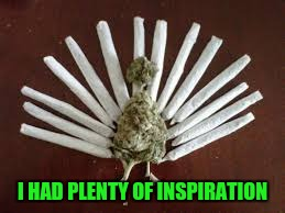 Marijuana Turkey | I HAD PLENTY OF INSPIRATION | image tagged in marijuana turkey | made w/ Imgflip meme maker