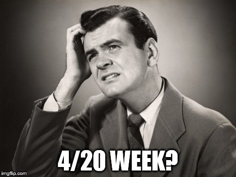4/20 WEEK? | made w/ Imgflip meme maker