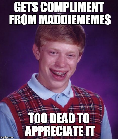 Bad Luck Brian Meme | GETS COMPLIMENT FROM MADDIEMEMES TOO DEAD TO APPRECIATE IT | image tagged in memes,bad luck brian | made w/ Imgflip meme maker