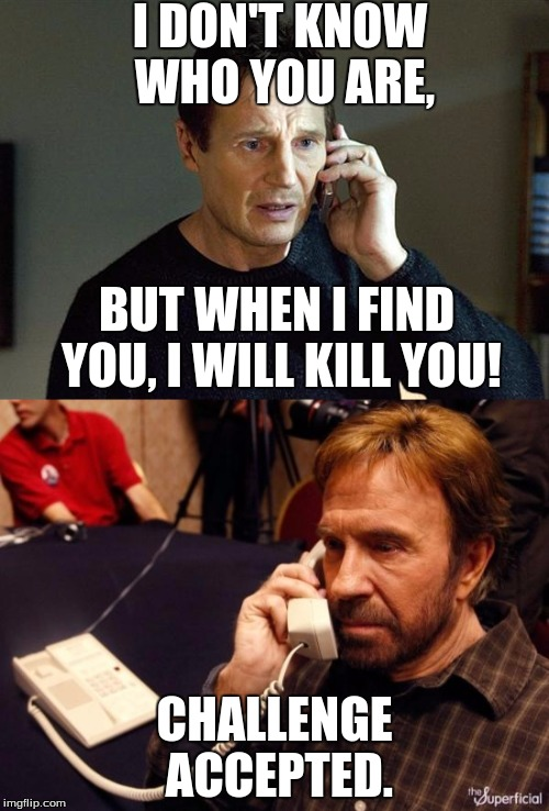 The world's best prank call. |  I DON'T KNOW WHO YOU ARE, BUT WHEN I FIND YOU, I WILL KILL YOU! CHALLENGE ACCEPTED. | image tagged in chuck norris phone,i will find you and i will kill you,humor memes | made w/ Imgflip meme maker