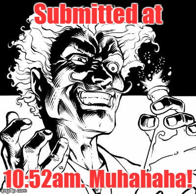 Submitted at 10:52am. Muhahaha! | made w/ Imgflip meme maker