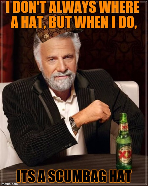 The Most Interesting Man In The World Meme | I DON'T ALWAYS WHERE A HAT, BUT WHEN I DO, ITS A SCUMBAG HAT | image tagged in memes,the most interesting man in the world,scumbag | made w/ Imgflip meme maker