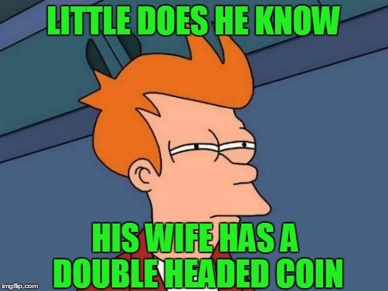 Futurama Fry Meme | LITTLE DOES HE KNOW HIS WIFE HAS A DOUBLE HEADED COIN | image tagged in memes,futurama fry | made w/ Imgflip meme maker
