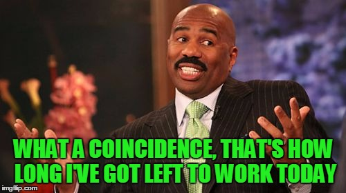 Steve Harvey Meme | WHAT A COINCIDENCE, THAT'S HOW LONG I'VE GOT LEFT TO WORK TODAY | image tagged in memes,steve harvey | made w/ Imgflip meme maker
