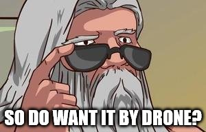 SO DO WANT IT BY DRONE? | made w/ Imgflip meme maker
