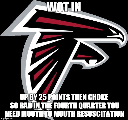 Atlanta Falcons Logo |  WOT IN; UP BY 25 POINTS THEN CHOKE SO BAD IN THE FOURTH QUARTER YOU NEED MOUTH TO MOUTH RESUSCITATION | image tagged in atlanta falcons logo | made w/ Imgflip meme maker