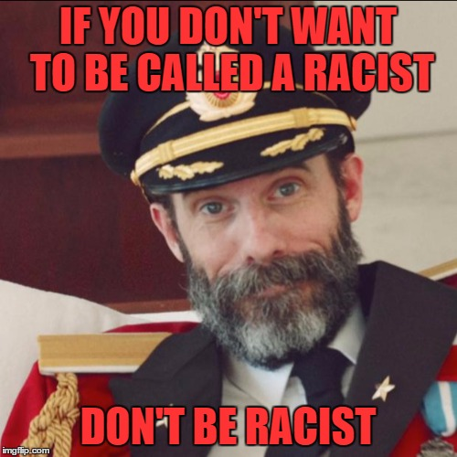 IF YOU DON'T WANT TO BE CALLED A RACIST DON'T BE RACIST | made w/ Imgflip meme maker