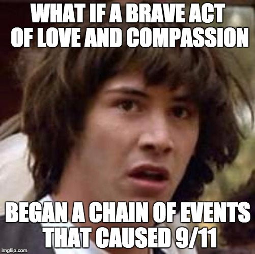 Conspiracy Keanu Meme | WHAT IF A BRAVE ACT OF LOVE AND COMPASSION BEGAN A CHAIN OF EVENTS THAT CAUSED 9/11 | image tagged in memes,conspiracy keanu | made w/ Imgflip meme maker