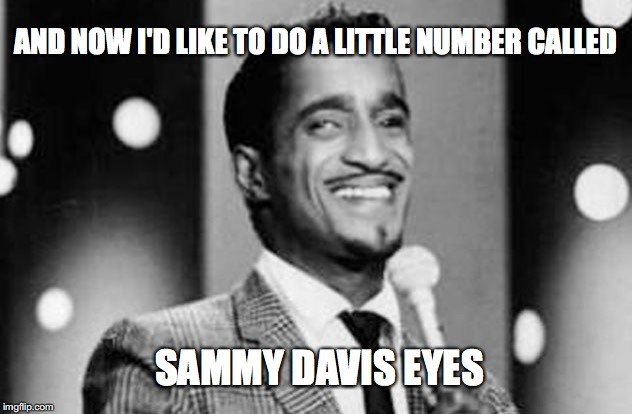 Way Before Kim Carnes... | AND NOW I'D LIKE TO DO A LITTLE NUMBER CALLED SAMMY DAVIS EYES | image tagged in ratpack,sammy davis jr | made w/ Imgflip meme maker