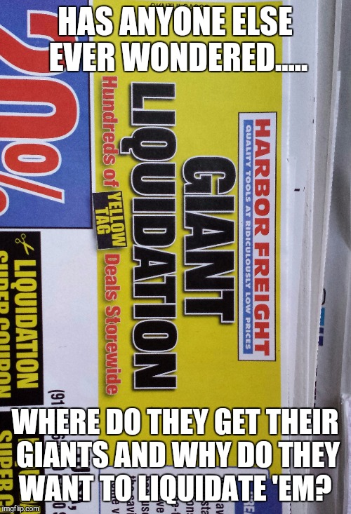 Giant liquidation? |  HAS ANYONE ELSE EVER WONDERED..... WHERE DO THEY GET THEIR GIANTS AND WHY DO THEY WANT TO LIQUIDATE 'EM? | image tagged in original meme,sale,satire,memes,original,original memes | made w/ Imgflip meme maker