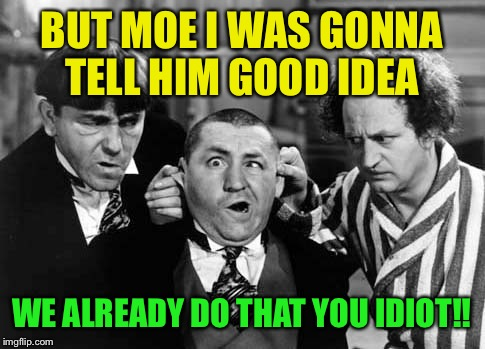 BUT MOE I WAS GONNA TELL HIM GOOD IDEA WE ALREADY DO THAT YOU IDIOT!! | made w/ Imgflip meme maker