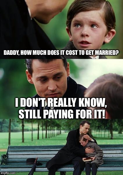 Finding Neverland Meme | DADDY, HOW MUCH DOES IT COST TO GET MARRIED? I DON'T REALLY KNOW, STILL PAYING FOR IT! | image tagged in memes,finding neverland | made w/ Imgflip meme maker