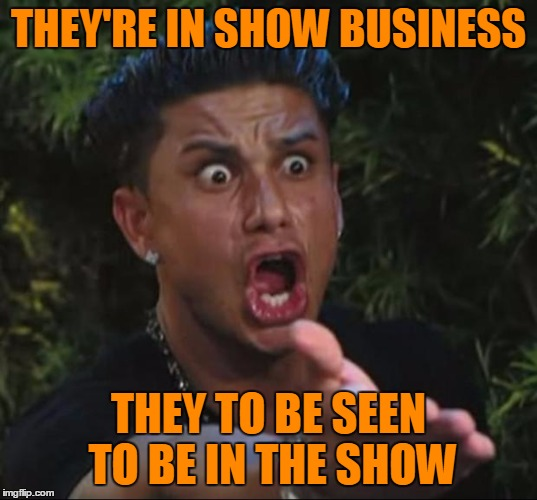 Pauly | THEY'RE IN SHOW BUSINESS THEY TO BE SEEN TO BE IN THE SHOW | image tagged in pauly | made w/ Imgflip meme maker