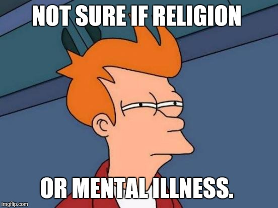 Futurama Fry Meme | NOT SURE IF RELIGION OR MENTAL ILLNESS. | image tagged in memes,futurama fry | made w/ Imgflip meme maker