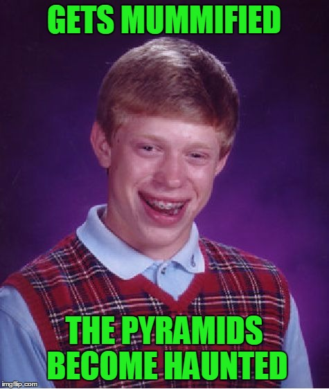 Bad Luck Brian Meme | GETS MUMMIFIED THE PYRAMIDS BECOME HAUNTED | image tagged in memes,bad luck brian | made w/ Imgflip meme maker