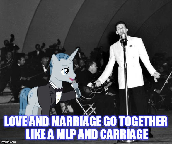 LOVE AND MARRIAGE GO TOGETHER LIKE A MLP AND CARRIAGE | made w/ Imgflip meme maker