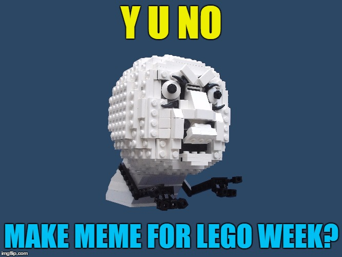 Lego week - a Juicydeath1025 production | Y U NO MAKE MEME FOR LEGO WEEK? | image tagged in memes,lego week,lego,y u no | made w/ Imgflip meme maker