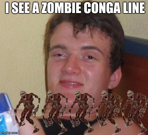 10 Guy Meme | I SEE A ZOMBIE CONGA LINE | image tagged in memes,10 guy | made w/ Imgflip meme maker