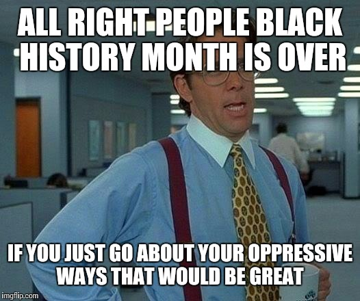 That Would Be Great Meme | ALL RIGHT PEOPLE BLACK HISTORY MONTH IS OVER IF YOU JUST GO ABOUT YOUR OPPRESSIVE WAYS THAT WOULD BE GREAT | image tagged in memes,that would be great | made w/ Imgflip meme maker
