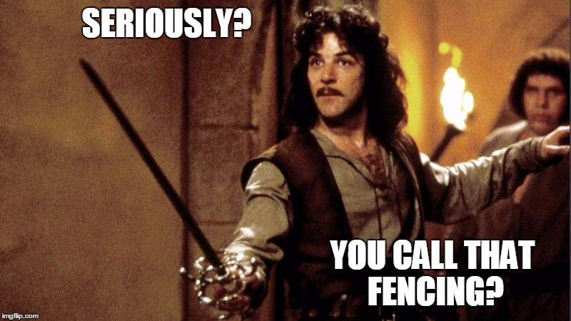 SERIOUSLY? YOU CALL THAT FENCING? | image tagged in inigo sword | made w/ Imgflip meme maker