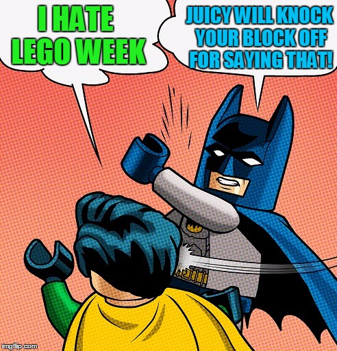 Batman Slapping Robin Lego | I HATE LEGO WEEK JUICY WILL KNOCK YOUR BLOCK OFF FOR SAYING THAT! | image tagged in batman slapping robin lego | made w/ Imgflip meme maker