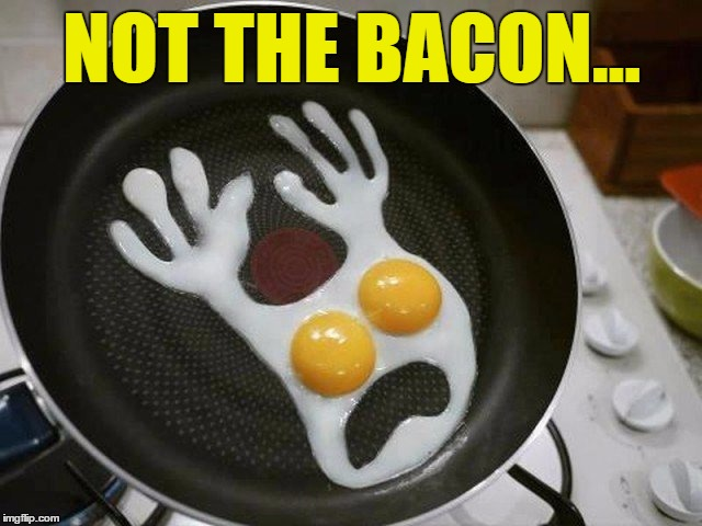 Even eggs have nightmares... :) | NOT THE BACON... | image tagged in memes,eggs,bacon,food,cooking | made w/ Imgflip meme maker